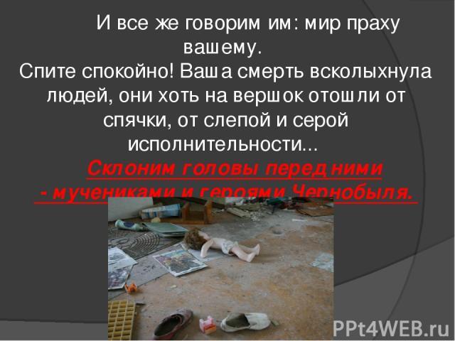 И все же говорим им: мир праху вашему. Спите спокойно! Ваша смерть всколыхнула людей, они хоть на вершок отошли от спячки, от слепой и серой исполнительности...  Склоним головы перед ними - мучениками и героями Чернобыля.
