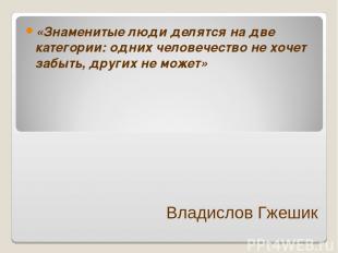 Владислов Гжешик «Знаменитые люди делятся на две категории: одних человечество н