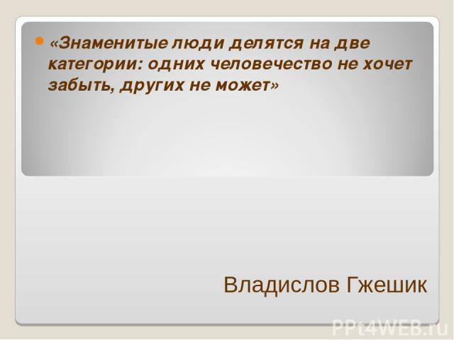 Владислов Гжешик «Знаменитые люди делятся на две категории: одних человечество не хочет забыть, других не может»
