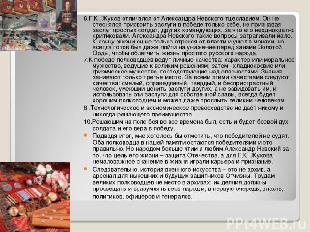 6.Г.К. Жуков отличался от Александра Невского тщеславием. Он не стеснялся присвоить заслуги в победе только себе, не признавая заслуг простых солдат, других командующих, за что его неоднократно критиковали. Александра Невского такие вопросы затрагив…