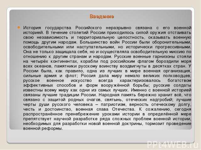 Введение История государства Российского неразрывно связана с его военной историей. В течение столетий России приходилось силой оружия отстаивать свою независимость и территориальную целостность, оказывать военную помощь другим народам. Большинство …