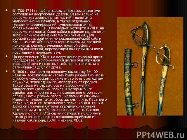 В 1700-1711 гг. сабли наряду с палашом и шпагами состояли на вооружении драгун. Затем только на вооружении иррегулярных частей - донских и малороссийских казаков, а также отдельных гусарских формирований, существовавших на протяжении XVIII в. В посл…