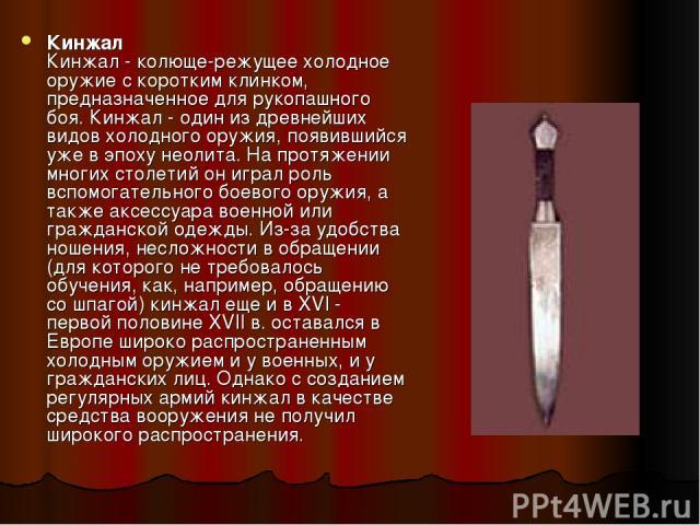 Кинжал Кинжал - колюще-режущее холодное оружие с коротким клинком, предназначенное для рукопашного боя. Кинжал - один из древнейших видов холодного оружия, появившийся уже в эпоху неолита. На протяжении многих столетий он играл роль вспомогательного…