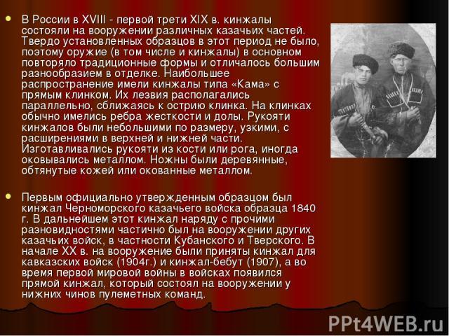 В России в XVIII - первой трети XIX в. кинжалы состояли на вооружении различных казачьих частей. Твердо установленных образцов в этот период не было, поэтому оружие (в том числе и кинжалы) в основном повторяло традиционные формы и отличалось большим…