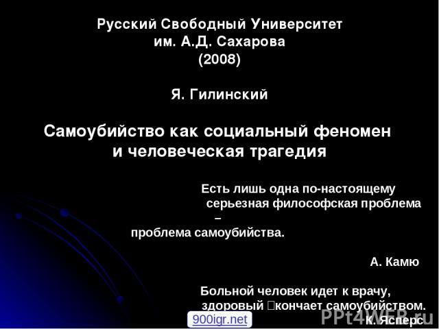 Русский Свободный Университет им. А.Д. Сахарова (2008) Я. Гилинский Самоубийство как социальный феномен и человеческая трагедия Есть лишь одна по-настоящему серьезная философская проблема – проблема самоубийства. А. Камю Больной человек идет к врачу…