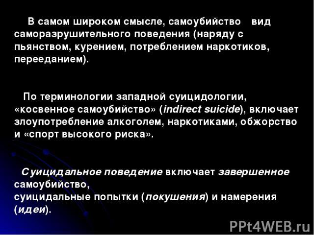 В самом широком смысле, самоубийство ‑ вид саморазрушительного поведения (наряду с пьянством, курением, потреблением наркотиков, перееданием). По терминологии западной суицидологии, «косвенное самоубийство» (indirect suicide), включает злоупотреблен…