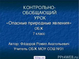 КОНТРОЛЬНО-ОБОБЩАЮЩИЙ УРОК «Опасные природные явления» ОБЖ 7 класс Автор: Фёдоро