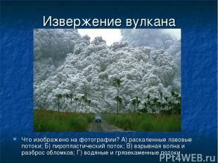 Извержение вулкана Что изображено на фотографии? А) раскаленные лавовые потоки;