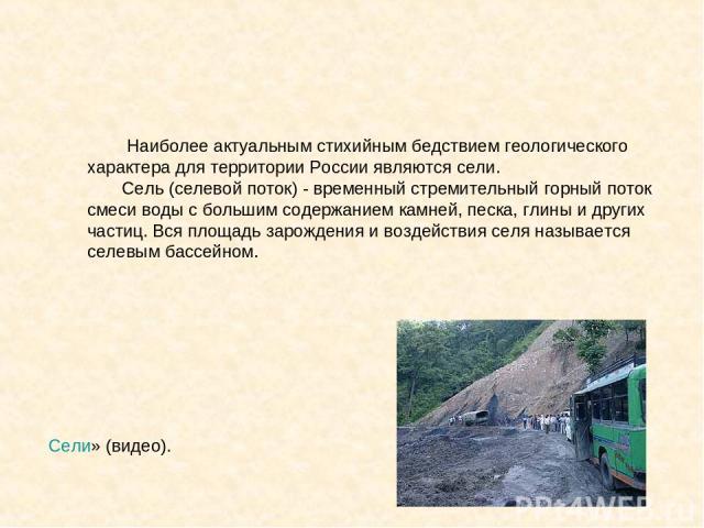 Сели» (видео). Наиболее актуальным стихийным бедствием геологического характера для территории России являются сели. Сель (селевой поток) - временный стремительный горный поток смеси воды с большим содержанием камней, песка, глины и других частиц. В…