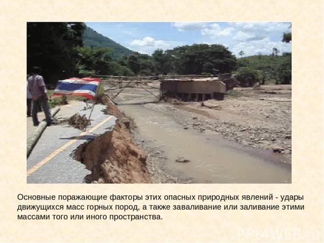 Основные поражающие факторы этих опасных природных явлений - удары движущихся масс горных пород, а также заваливание или заливание этими массами того или иного пространства.