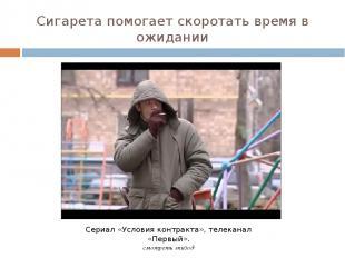 Сигарета помогает скоротать время в ожидании Сериал «Условия контракта», телекан