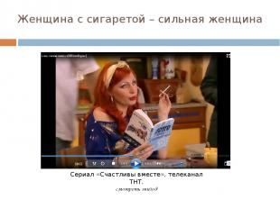 Женщина с сигаретой – сильная женщина Сериал «Счастливы вместе», телеканал ТНТ.