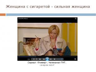 Женщина с сигаретой – сильная женщина Сериал «Универ», телеканал ТНТ. смотреть э