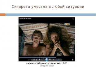 Сигарета уместна в любой ситуации Сериал «Зайцев+1», телеканал ТНТ. смотреть эпи