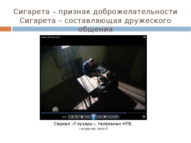 Сигарета – признак доброжелательности Сигарета – составляющая дружеского общения Сериал «Глухарь», телеканал НТВ. смотреть эпизод