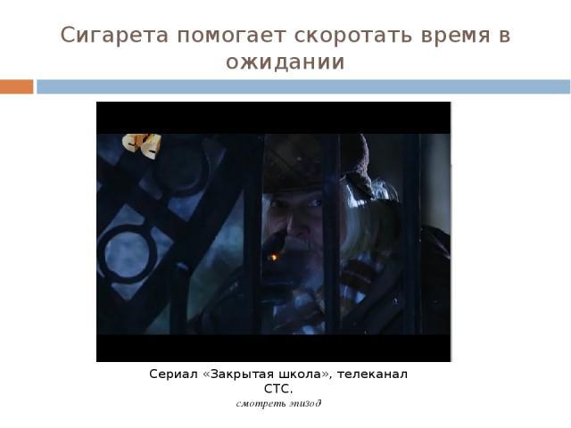 Сигарета помогает скоротать время в ожидании Сериал «Закрытая школа», телеканал СТС. смотреть эпизод