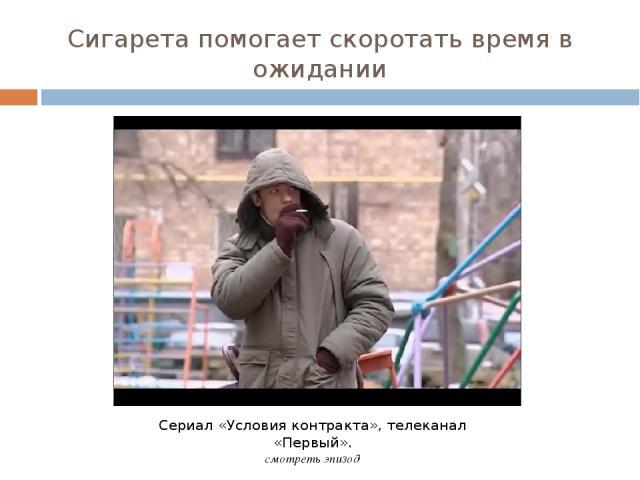 Сигарета помогает скоротать время в ожидании Сериал «Условия контракта», телеканал «Первый». смотреть эпизод