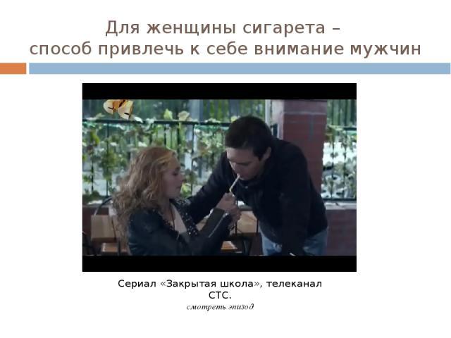 Для женщины сигарета – способ привлечь к себе внимание мужчин Сериал «Закрытая школа», телеканал СТС. смотреть эпизод
