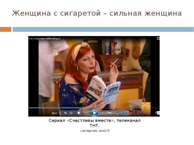 Женщина с сигаретой – сильная женщина Сериал «Счастливы вместе», телеканал ТНТ. смотреть эпизод