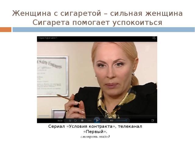 Женщина с сигаретой – сильная женщина Сигарета помогает успокоиться Сериал «Условия контракта», телеканал «Первый». смотреть эпизод
