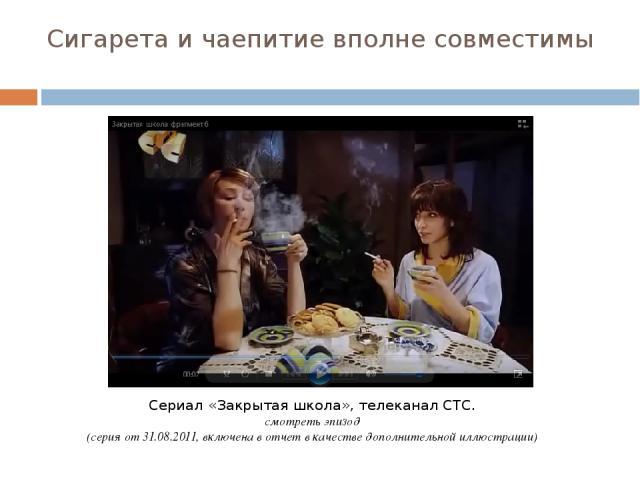 Сигарета и чаепитие вполне совместимы Сериал «Закрытая школа», телеканал СТС. смотреть эпизод (серия от 31.08.2011, включена в отчет в качестве дополнительной иллюстрации)