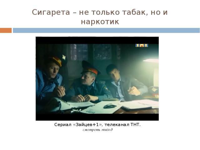 Сигарета – не только табак, но и наркотик Сериал «Зайцев+1», телеканал ТНТ. смотреть эпизод