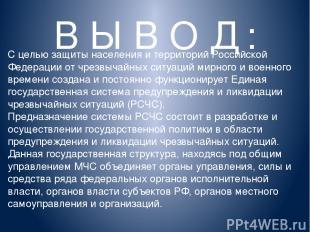В Ы В О Д : С целью защиты населения и территорий Российской Федерации от чрезвы