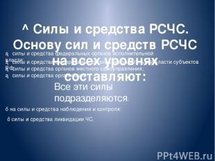 ^ Силы и средства РСЧС. Основу сил и средств РСЧС на всех уровнях составляют: ►