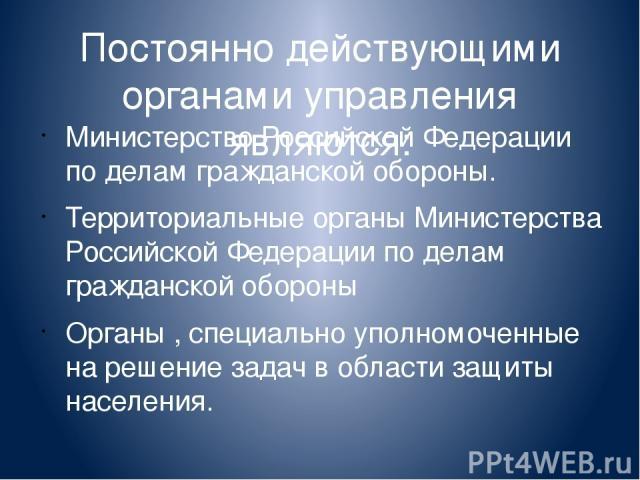 Постоянно действующими органами управления являются: Министерство Российской Федерации по делам гражданской обороны. Территориальные органы Министерства Российской Федерации по делам гражданской обороны Органы , специально уполномоченные на решение …