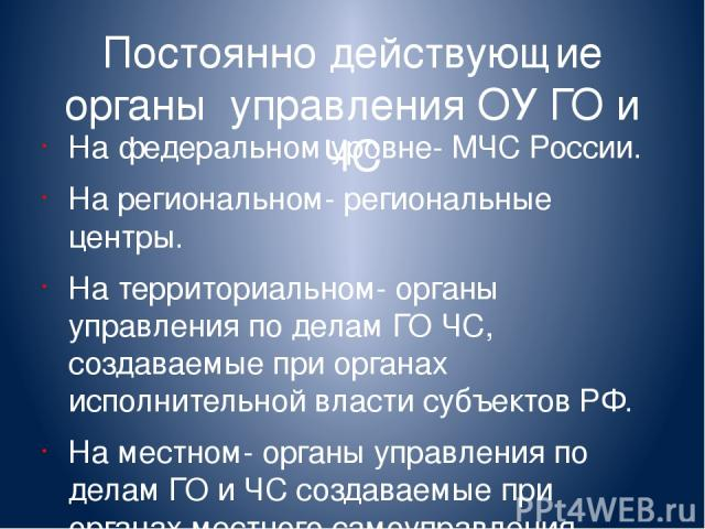 Постоянно действующие органы управления ОУ ГО и ЧС На федеральном уровне- МЧС России. На региональном- региональные центры. На территориальном- органы управления по делам ГО ЧС, создаваемые при органах исполнительной власти субъектов РФ. На местном-…