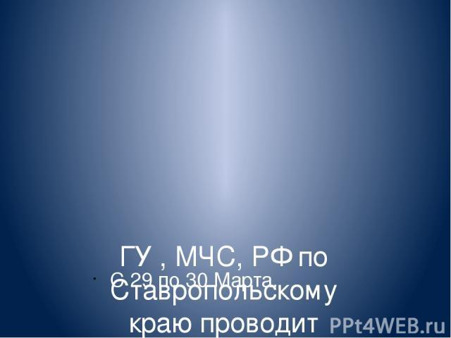 ГУ , МЧС, РФ по Ставропольскому краю проводит ШТАБНУЮ. С 29 по 30 Марта.