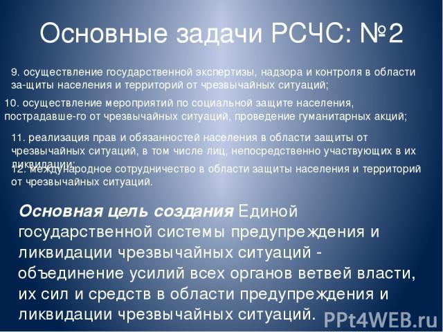 Основные задачи РСЧС: №2 9. осуществление государственной экспертизы, надзора и контроля в области за щиты населения и территорий от чрезвычайных ситуаций; 10. осуществление мероприятий по социальной защите населения, пострадавше го от чрезвычайных …