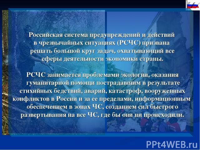 Российская система предупреждений и действий в чрезвычайных ситуациях (РСЧС) призвана решать большой круг задач, охватывающий все сферы деятельности экономики страны. РСЧС занимается проблемами экологии, оказания гуманитарной помощи пострадавшим в р…