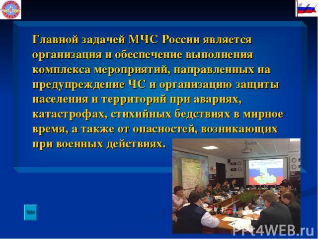 Главной задачей МЧС России является организация и обеспечение выполнения комплекса мероприятий, направленных на предупреждение ЧС и организацию защиты населения и территорий при авариях, катастрофах, стихийных бедствиях в мирное время, а также от оп…