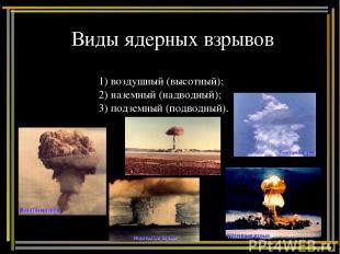 Виды ядерных взрывов 1) воздушный (высотный); 2) наземный (надводный); 3) подзем