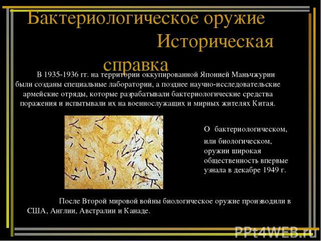 Бактериологическое оружие Историческая справка В 1935-1936 гг. на территории оккупированной Японией Маньчжурии были созданы специальные лаборатории, а позднее научно-исследовательские армейские отряды, которые разрабатывали бактериологические средст…