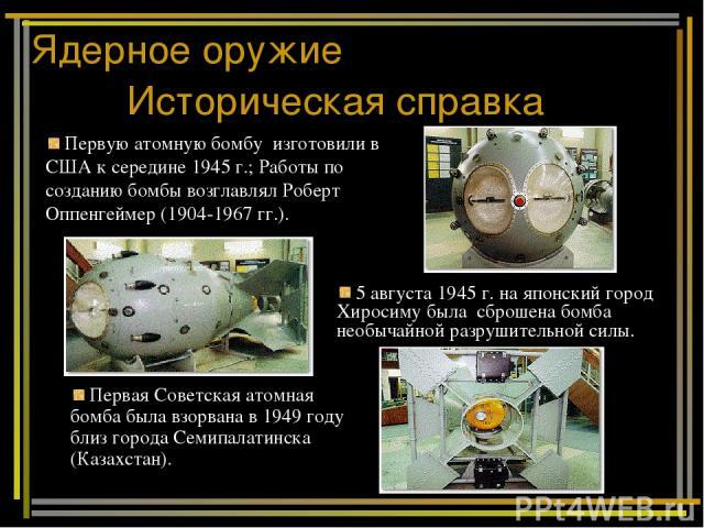 Ядерное оружие Историческая справка 5 августа 1945 г. на японский город Хиросиму была сброшена бомба необычайной разрушительной силы. Первую атомную бомбу изготовили в США к середине 1945 г.; Работы по созданию бомбы возглавлял Роберт Оппенгеймер (1…
