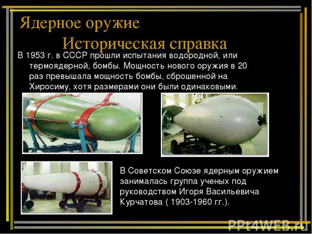 В 1953 г. в СССР прошли испытания водородной, или термоядерной, бомбы. Мощность нового оружия в 20 раз превышала мощность бомбы, сброшенной на Хиросиму, хотя размерами они были одинаковыми. В Советском Союзе ядерным оружием занималась группа ученых …