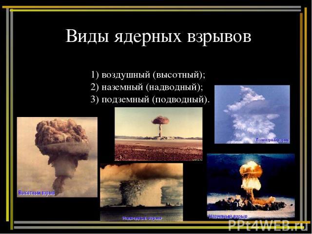 Виды ядерных взрывов 1) воздушный (высотный); 2) наземный (надводный); 3) подземный (подводный).