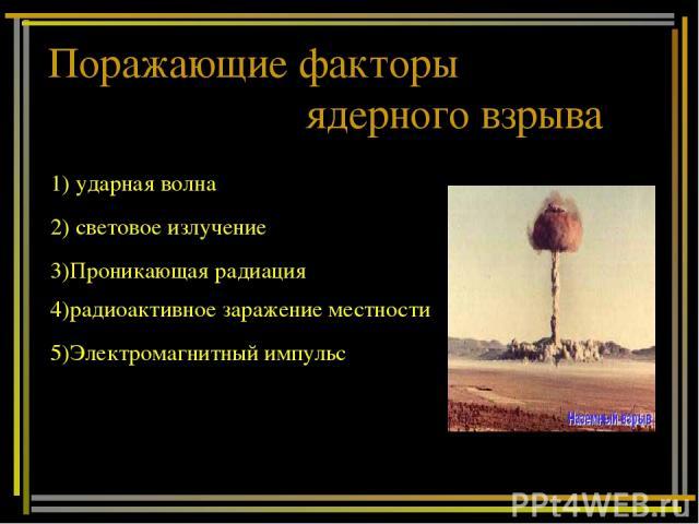 Поражающие факторы ядерного взрыва 1) ударная волна 2) световое излучение 4)радиоактивное заражение местности 3)Проникающая радиация 5)Электромагнитный импульс