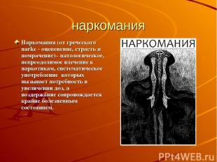 наркомания Наркомания (от греческого narke - оцепенение, страсть и помрачение)–