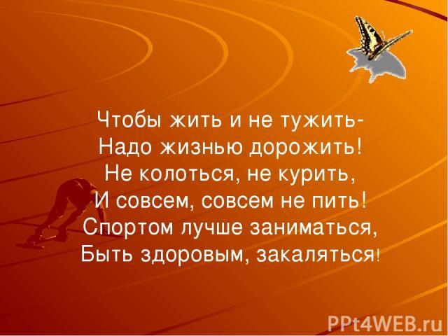 Чтобы жить и не тужить- Надо жизнью дорожить! Не колоться, не курить, И совсем, совсем не пить! Спортом лучше заниматься, Быть здоровым, закаляться!