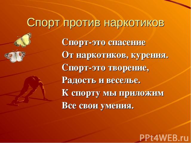 Спорт против наркотиков Спорт-это спасение От наркотиков, курения. Спорт-это творение, Радость и веселье. К спорту мы приложим Все свои умения.
