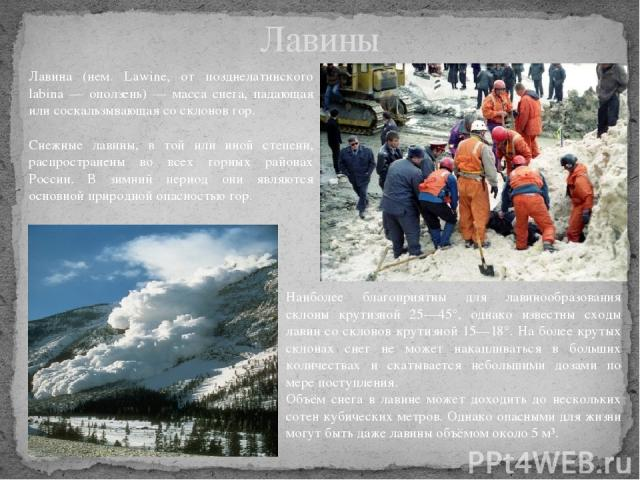 Лавины Лавина (нем. Lawine, от позднелатинского labina — оползень) — масса снега, падающая или соскальзывающая со склонов гор. Снежные лавины, в той или иной степени, распространены во всех горных районах России. В зимний период они являются основно…