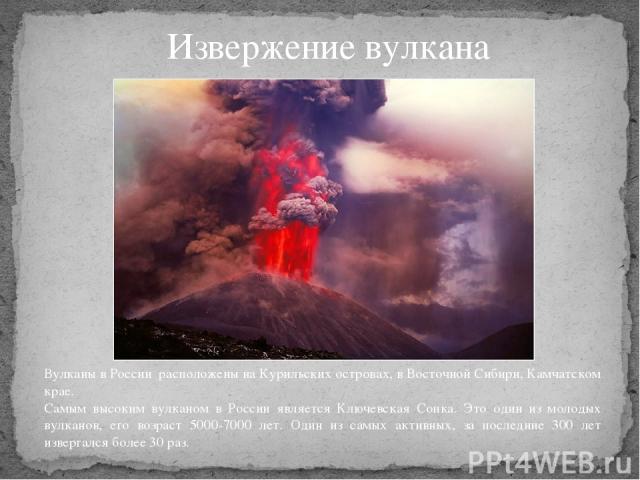 Извержение вулкана Вулканы в России расположены на Курильских островах, в Восточной Сибири, Камчатском крае. Самым высоким вулканом в России является Ключевская Сопка. Это один из молодых вулканов, его возраст 5000-7000 лет. Один из самых активных, …