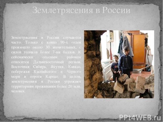 Землетрясения в России Землетрясения в России случаются часто. Только с конца 90-х годов произошло около 30 значительных, с силой толчков более 7-ми баллов. К сейсмически опасным районам относится Дальневосточный регион, Восточная Сибирь, Якутия, Ка…