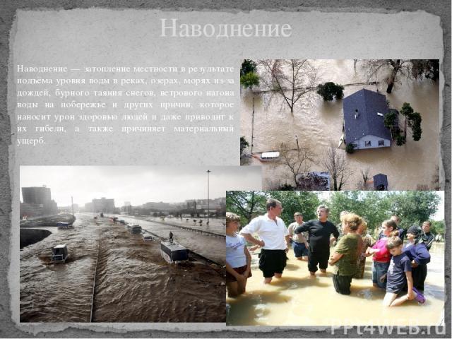 Наводнение Наводнение — затопление местности в результате подъёма уровня воды в реках, озерах, морях из-за дождей, бурного таяния снегов, ветрового нагона воды на побережье и других причин, которое наносит урон здоровью людей и даже приводит к их ги…