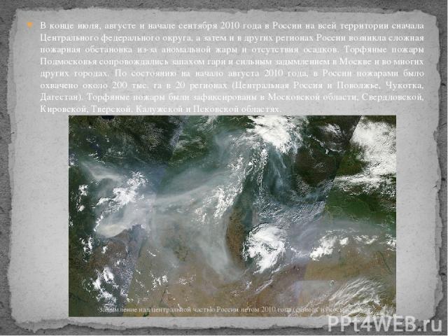 В конце июля, августе и начале сентября 2010 года в России на всей территории сначала Центрального федерального округа, а затем и в других регионах России возникла сложная пожарная обстановка из-за аномальной жары и отсутствия осадков. Торфяные пожа…
