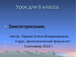 Урок для 6 класса. Землетрясение. Автор: Ларина Елена Владимировна. 4 курс, фило