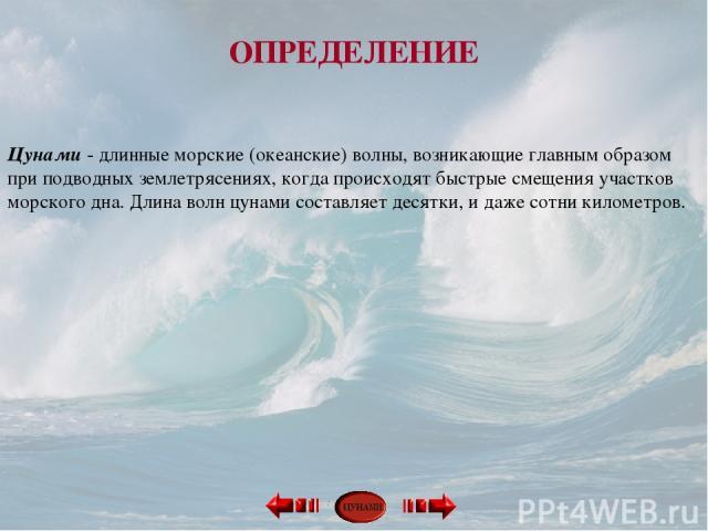 ОПРЕДЕЛЕНИЕ Цунами - длинные морские (океанские) волны, возникающие главным образом при подводных землетрясениях, когда происходят быстрые смещения участков морского дна. Длина волн цунами составляет десятки, и даже сотни километров.